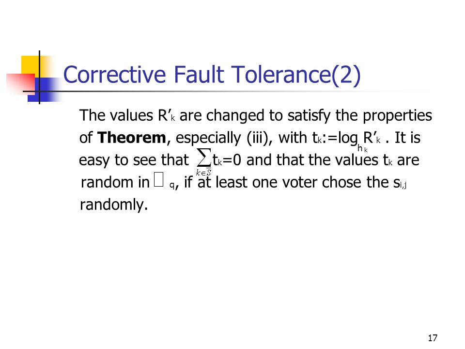 17 Corrective Fault Tolerance(2) The values R' k are changed to satisfy the properties of Theorem, especially (iii), with t k :=log R' k.