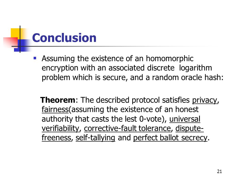 21 Conclusion  Assuming the existence of an homomorphic encryption with an associated discrete logarithm problem which is secure, and a random oracle hash: Theorem: The described protocol satisfies privacy, fairness(assuming the existence of an honest authority that casts the lest 0-vote), universal verifiability, corrective-fault tolerance, dispute- freeness, self-tallying and perfect ballot secrecy.
