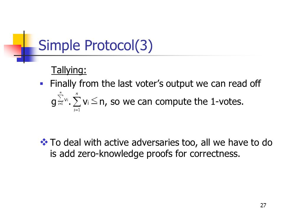 27 Simple Protocol(3) Tallying:  Finally from the last voter's output we can read off g.