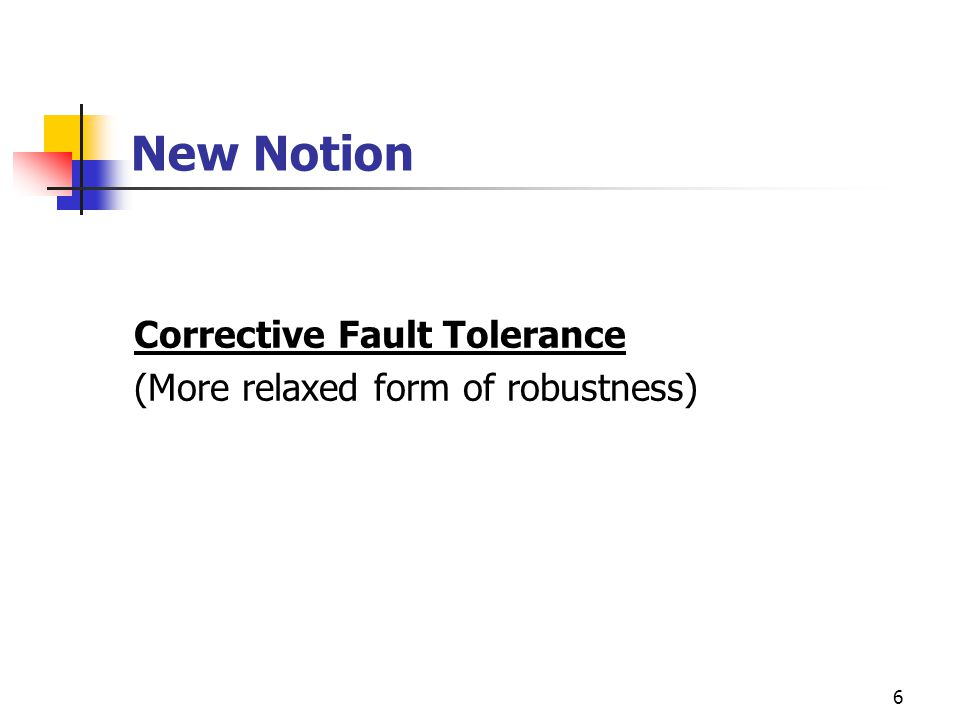 6 New Notion Corrective Fault Tolerance (More relaxed form of robustness)