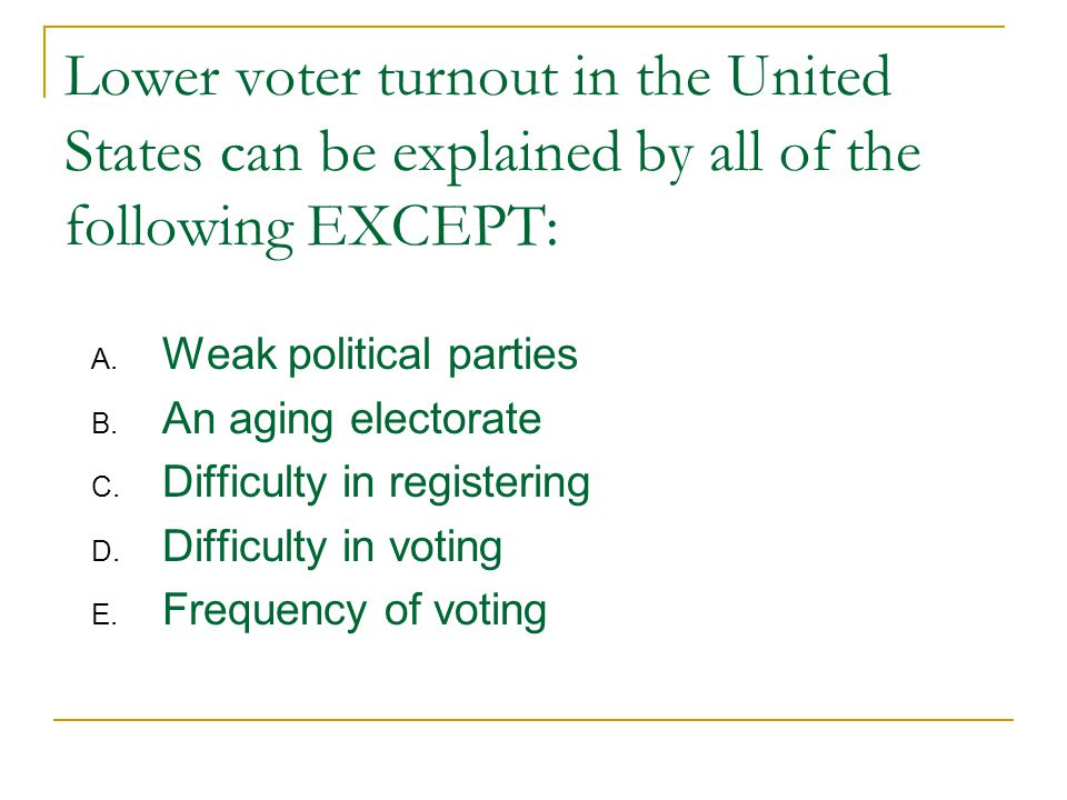 Lower voter turnout in the United States can be explained by all of the following EXCEPT: A.