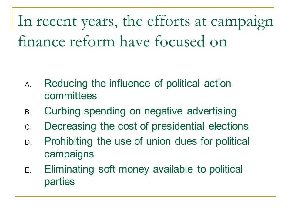 In recent years, the efforts at campaign finance reform have focused on A.
