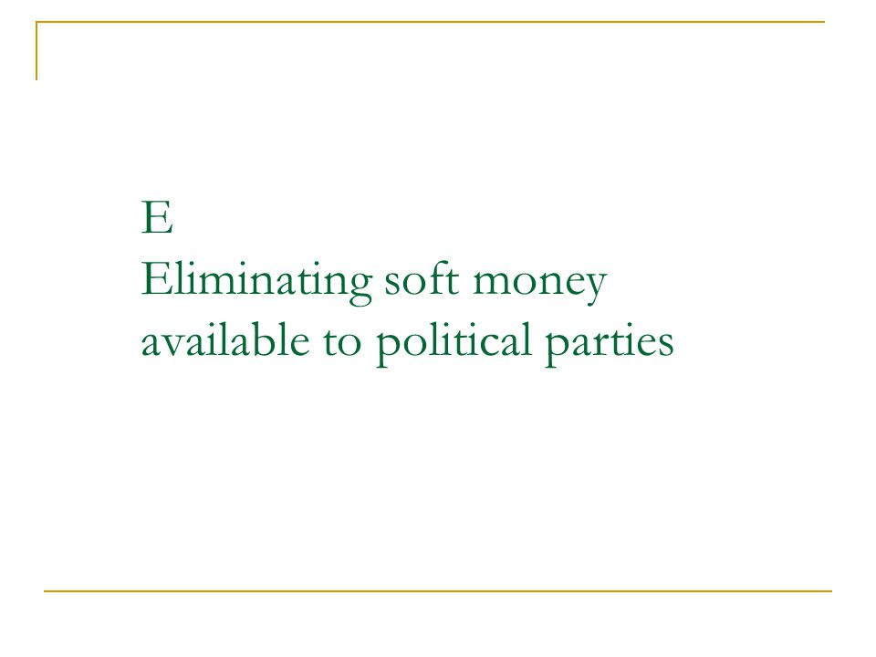 E Eliminating soft money available to political parties