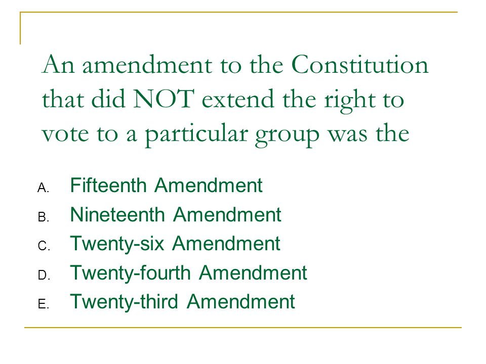 An amendment to the Constitution that did NOT extend the right to vote to a particular group was the A.