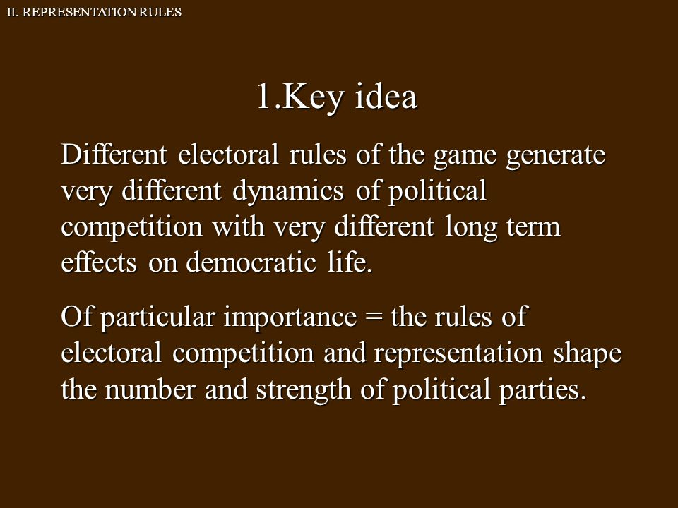 1.Key idea Different electoral rules of the game generate very different dynamics of political competition with very different long term effects on democratic life.