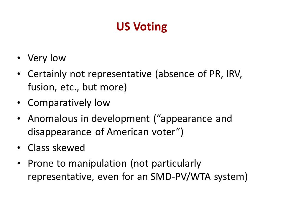 US Voting Very low Certainly not representative (absence of PR, IRV, fusion, etc., but more) Comparatively low Anomalous in development ( appearance and disappearance of American voter ) Class skewed Prone to manipulation (not particularly representative, even for an SMD-PV/WTA system)
