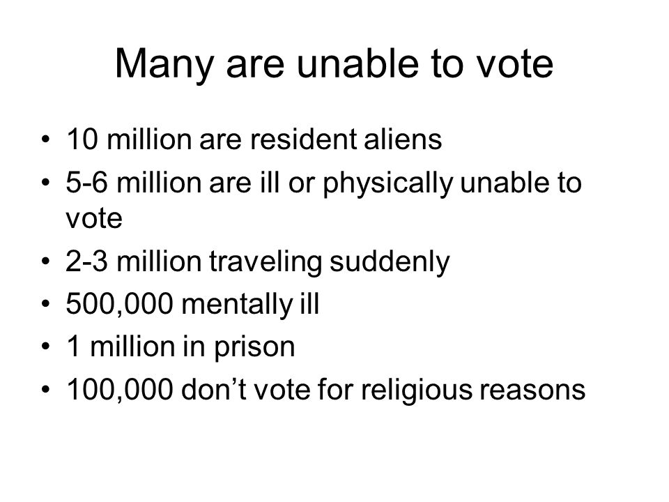 Many are unable to vote 10 million are resident aliens 5-6 million are ill or physically unable to vote 2-3 million traveling suddenly 500,000 mentally ill 1 million in prison 100,000 don't vote for religious reasons