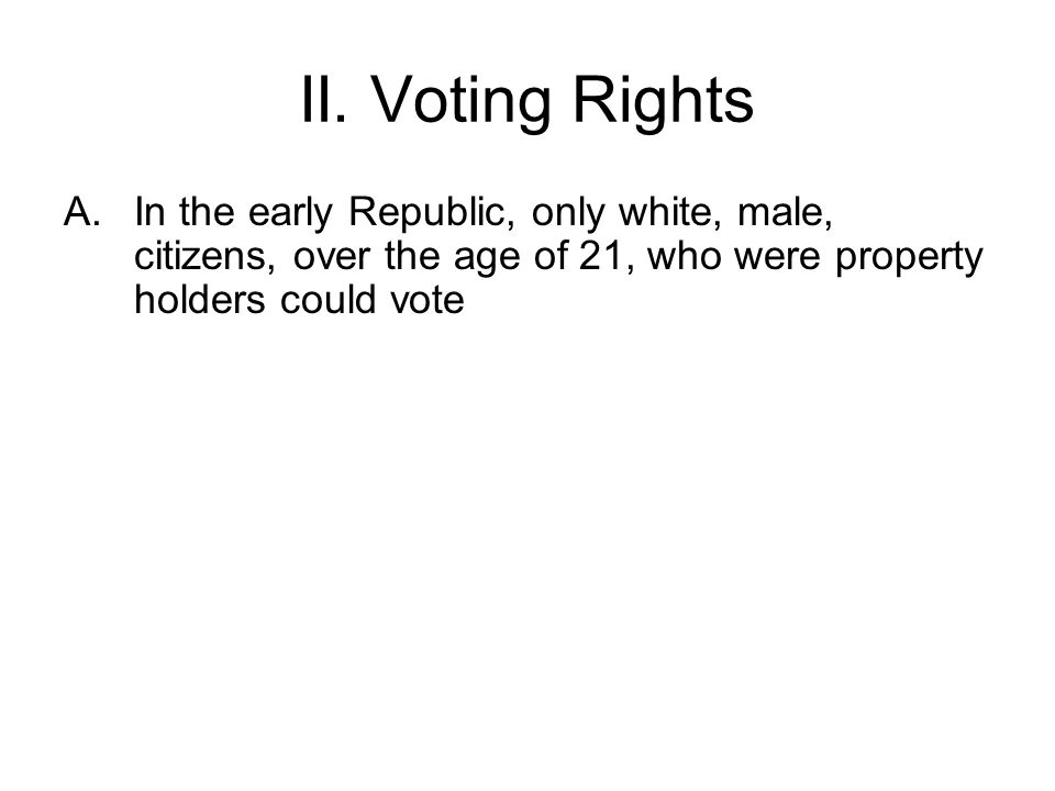 II. Voting Rights A.In the early Republic, only white, male, citizens, over the age of 21, who were property holders could vote