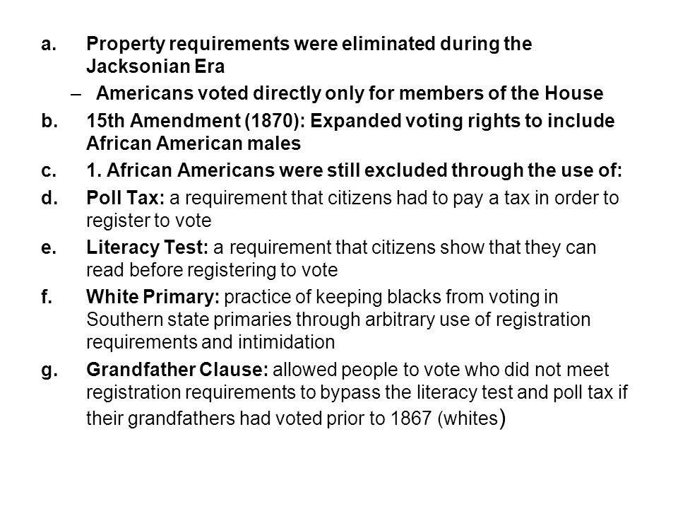 a.Property requirements were eliminated during the Jacksonian Era –Americans voted directly only for members of the House b.15th Amendment (1870): Expanded voting rights to include African American males c.1.