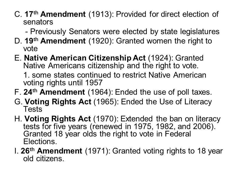 C. 17 th Amendment (1913): Provided for direct election of senators - Previously Senators were elected by state legislatures D. 19 th Amendment (1920)