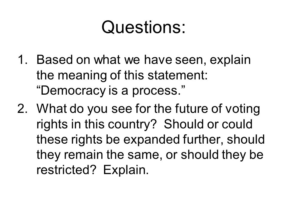 Questions: 1.Based on what we have seen, explain the meaning of this statement: Democracy is a process. 2.What do you see for the future of voting rights in this country.