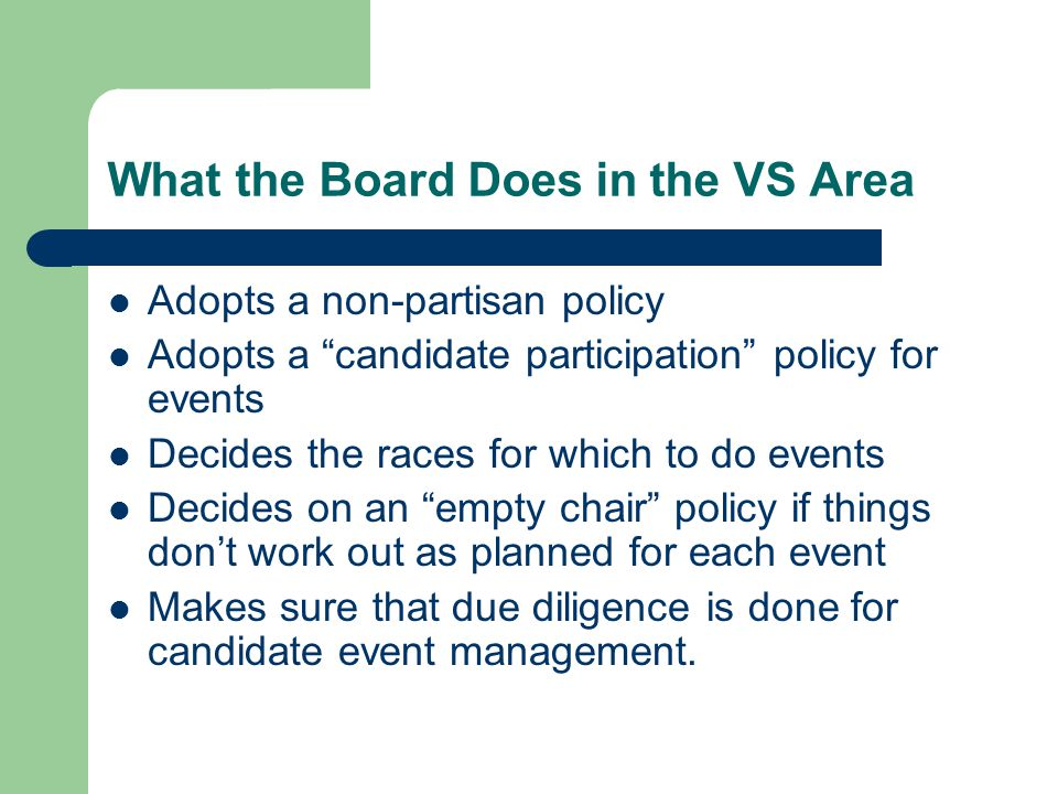 What the Board Does in the VS Area Adopts a non-partisan policy Adopts a candidate participation policy for events Decides the races for which to do events Decides on an empty chair policy if things don't work out as planned for each event Makes sure that due diligence is done for candidate event management.