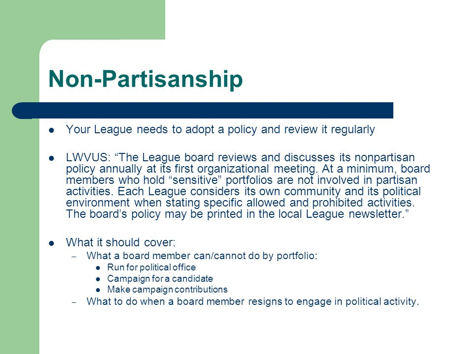 Non-Partisanship Your League needs to adopt a policy and review it regularly LWVUS: The League board reviews and discusses its nonpartisan policy annually at its first organizational meeting.