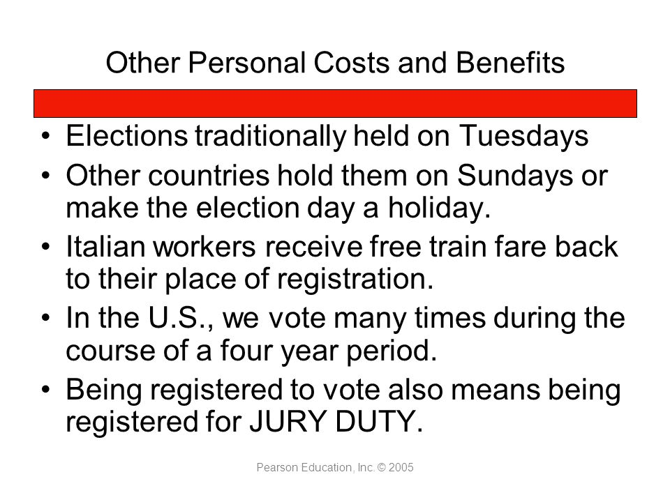Pearson Education, Inc. © 2005 Other Personal Costs and Benefits Elections traditionally held on Tuesdays Other countries hold them on Sundays or make