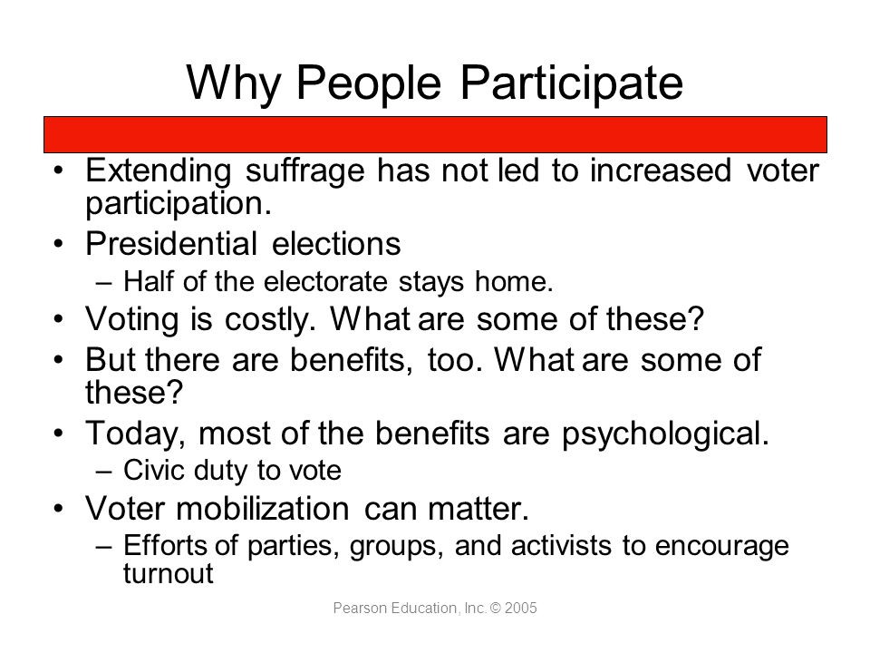 Pearson Education, Inc. © 2005 Why People Participate Extending suffrage has not led to increased voter participation. Presidential elections –Half of