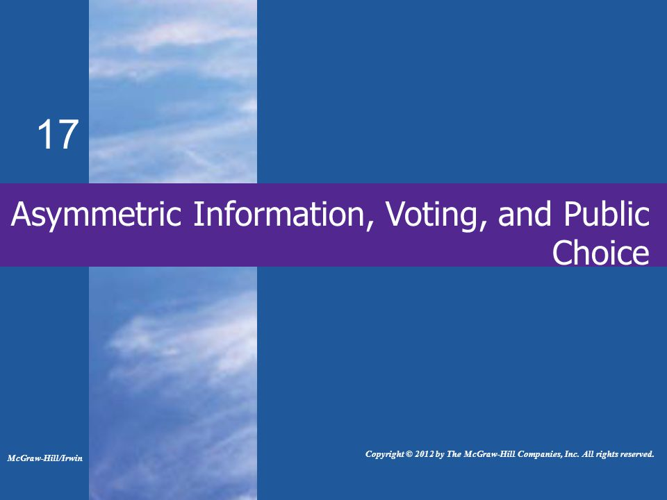 17 Asymmetric Information, Voting, and Public Choice McGraw-Hill/Irwin Copyright © 2012 by The McGraw-Hill Companies, Inc.