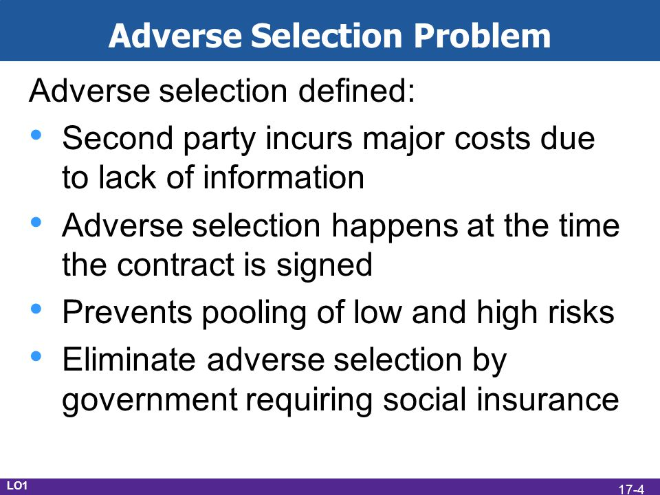 LO1 Adverse Selection Problem Adverse selection defined: Second party incurs major costs due to lack of information Adverse selection happens at the time the contract is signed Prevents pooling of low and high risks Eliminate adverse selection by government requiring social insurance 17-4