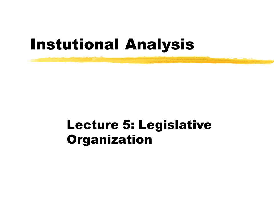 Instutional Analysis Lecture 5: Legislative Organization