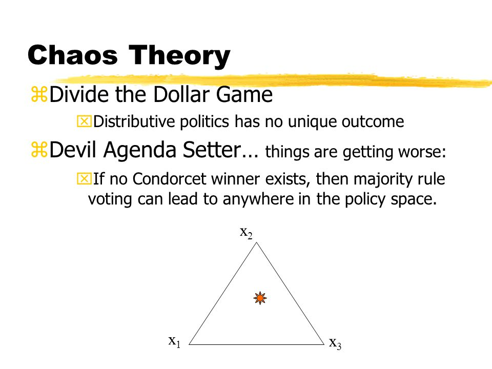 Chaos Theory zDivide the Dollar Game xDistributive politics has no unique outcome zDevil Agenda Setter… things are getting worse: xIf no Condorcet winner exists, then majority rule voting can lead to anywhere in the policy space.