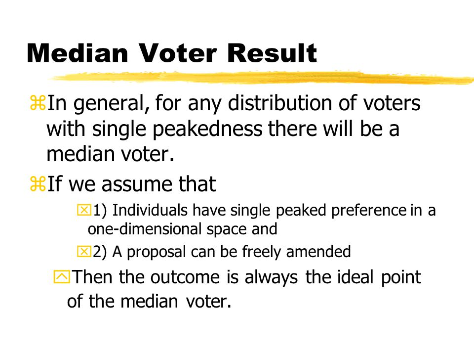 Median Voter Result zIn general, for any distribution of voters with single peakedness there will be a median voter.