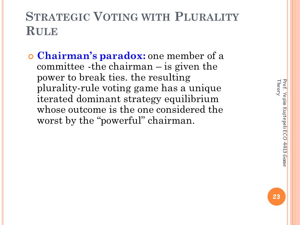 S TRATEGIC V OTING WITH P LURALITY R ULE Chairman's paradox: one member of a committee -the chairman – is given the power to break ties.