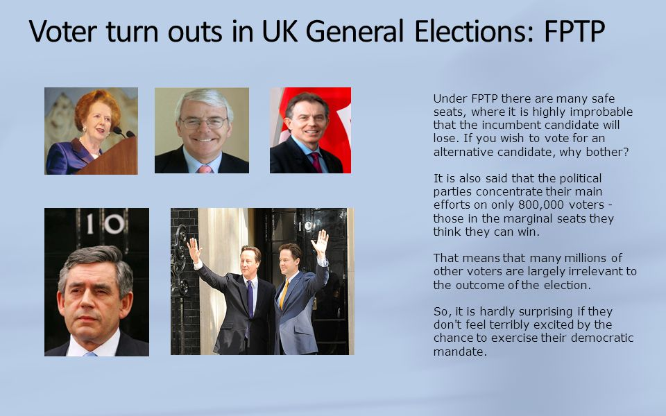 Voter turn outs in UK General Elections: FPTP Under FPTP there are many safe seats, where it is highly improbable that the incumbent candidate will lose.
