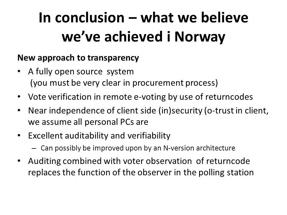 In conclusion – what we believe we've achieved i Norway New approach to transparency A fully open source system (you must be very clear in procurement process) Vote verification in remote e-voting by use of returncodes Near independence of client side (in)security (o-trust in client, we assume all personal PCs are Excellent auditability and verifiability – Can possibly be improved upon by an N-version architecture Auditing combined with voter observation of returncode replaces the function of the observer in the polling station