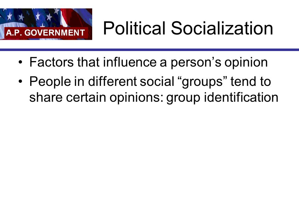 Political Socialization Factors that influence a person's opinion People in different social groups tend to share certain opinions: group identification