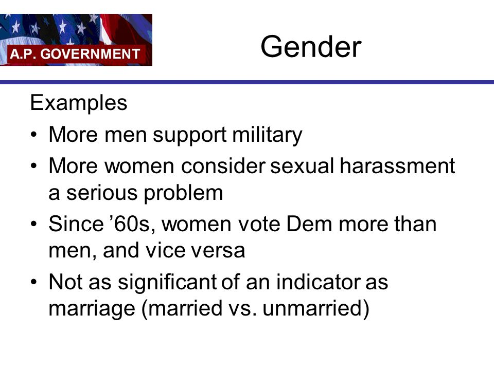 Gender Examples More men support military More women consider sexual harassment a serious problem Since '60s, women vote Dem more than men, and vice versa Not as significant of an indicator as marriage (married vs.