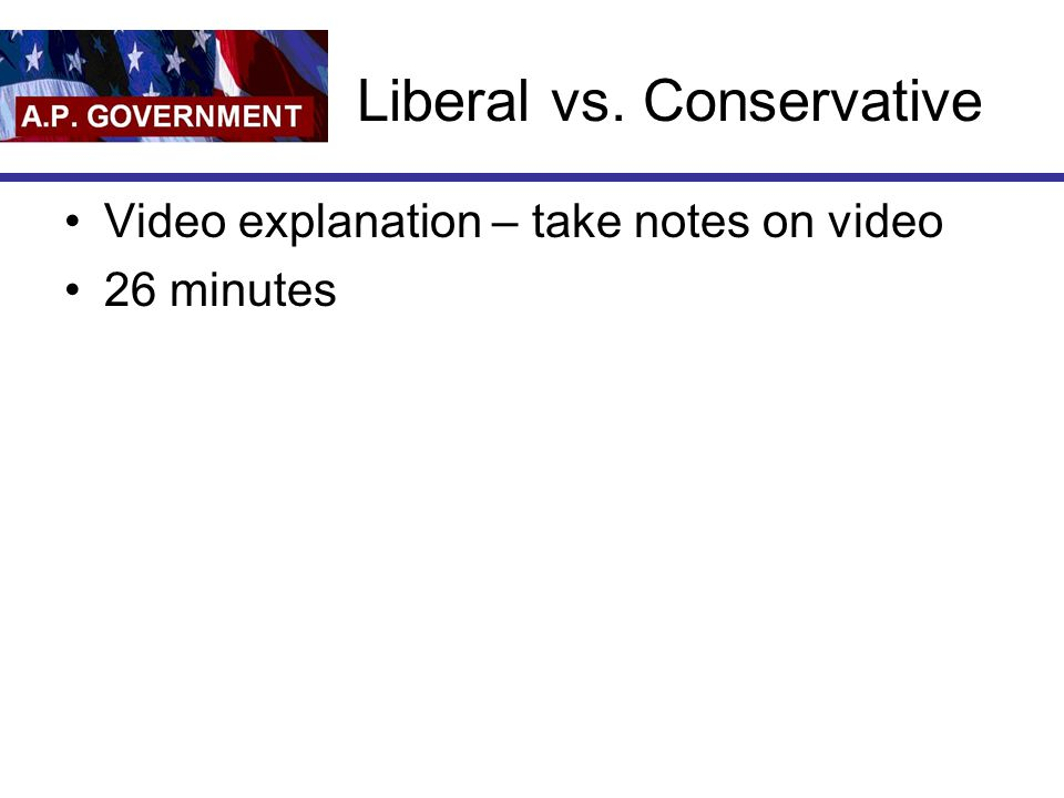 Liberal vs. Conservative Video explanation – take notes on video 26 minutes