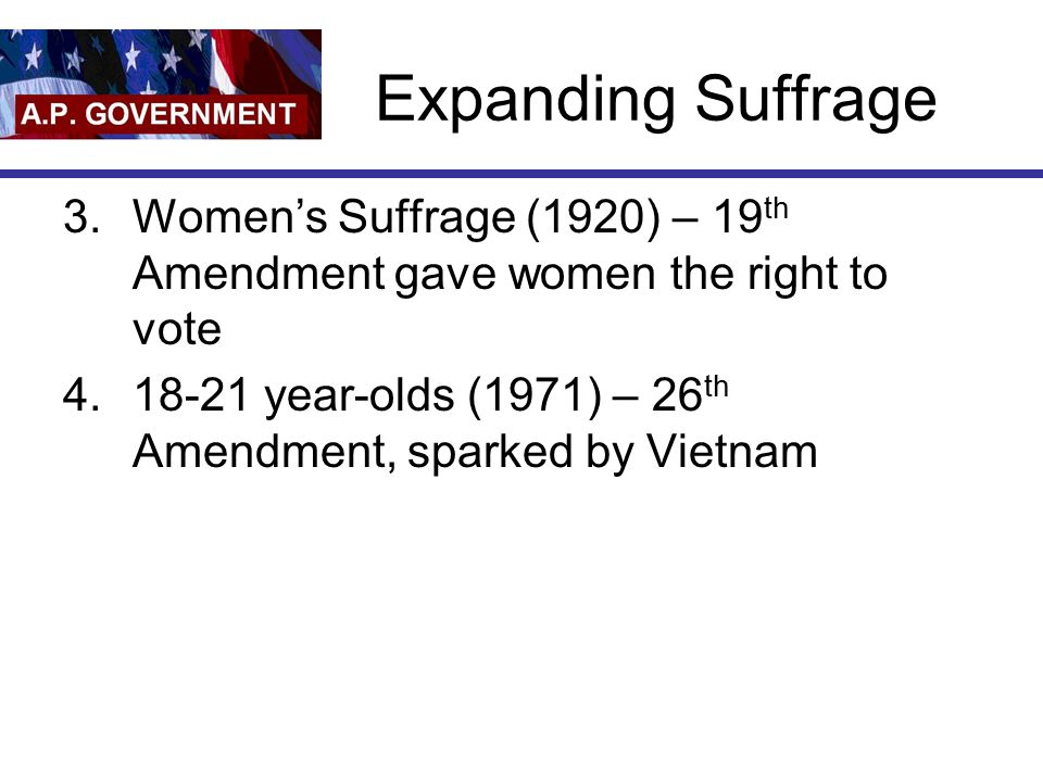 Expanding Suffrage 3.Women's Suffrage (1920) – 19 th Amendment gave women the right to vote 4.18-21 year-olds (1971) – 26 th Amendment, sparked by Vietnam