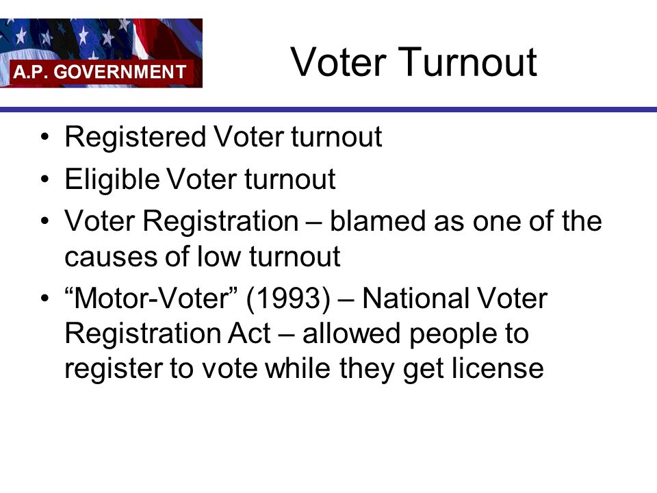 Voter Turnout Registered Voter turnout Eligible Voter turnout Voter Registration – blamed as one of the causes of low turnout Motor-Voter (1993) – National Voter Registration Act – allowed people to register to vote while they get license
