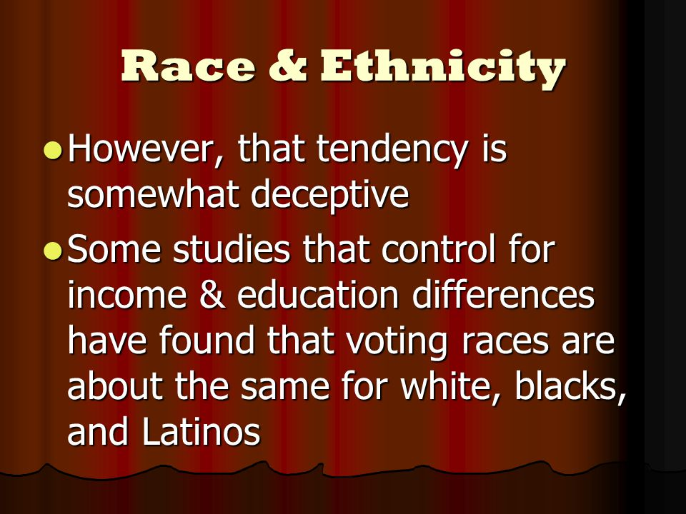 Race & Ethnicity However, that tendency is somewhat deceptive However, that tendency is somewhat deceptive Some studies that control for income & education differences have found that voting races are about the same for white, blacks, and Latinos Some studies that control for income & education differences have found that voting races are about the same for white, blacks, and Latinos