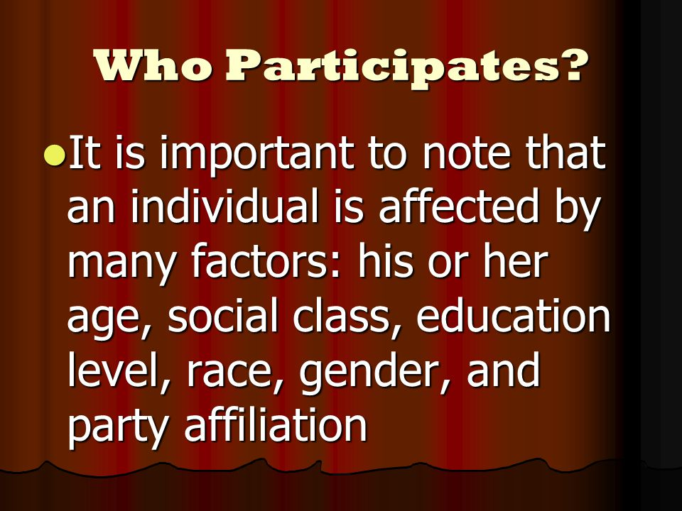 Who Participates? It is important to note that an individual is affected by many factors: his or her age, social class, education level, race, gender,