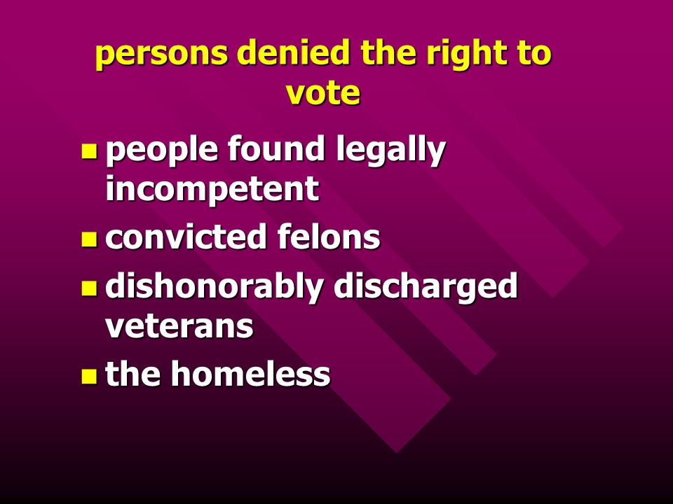 persons denied the right to vote people found legally incompetent people found legally incompetent convicted felons convicted felons dishonorably disc