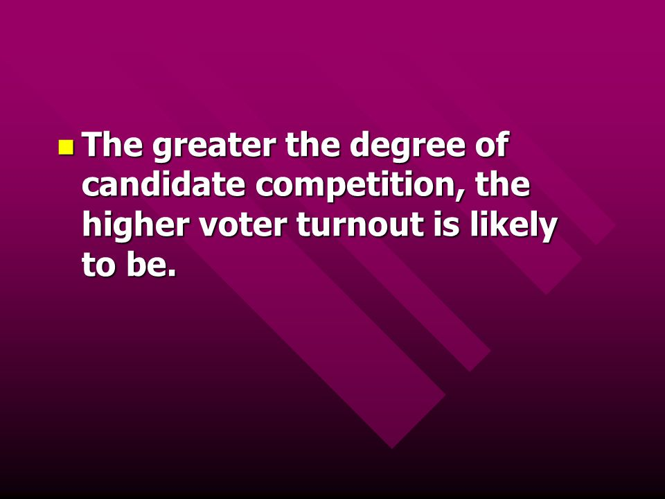 The greater the degree of candidate competition, the higher voter turnout is likely to be. The greater the degree of candidate competition, the higher