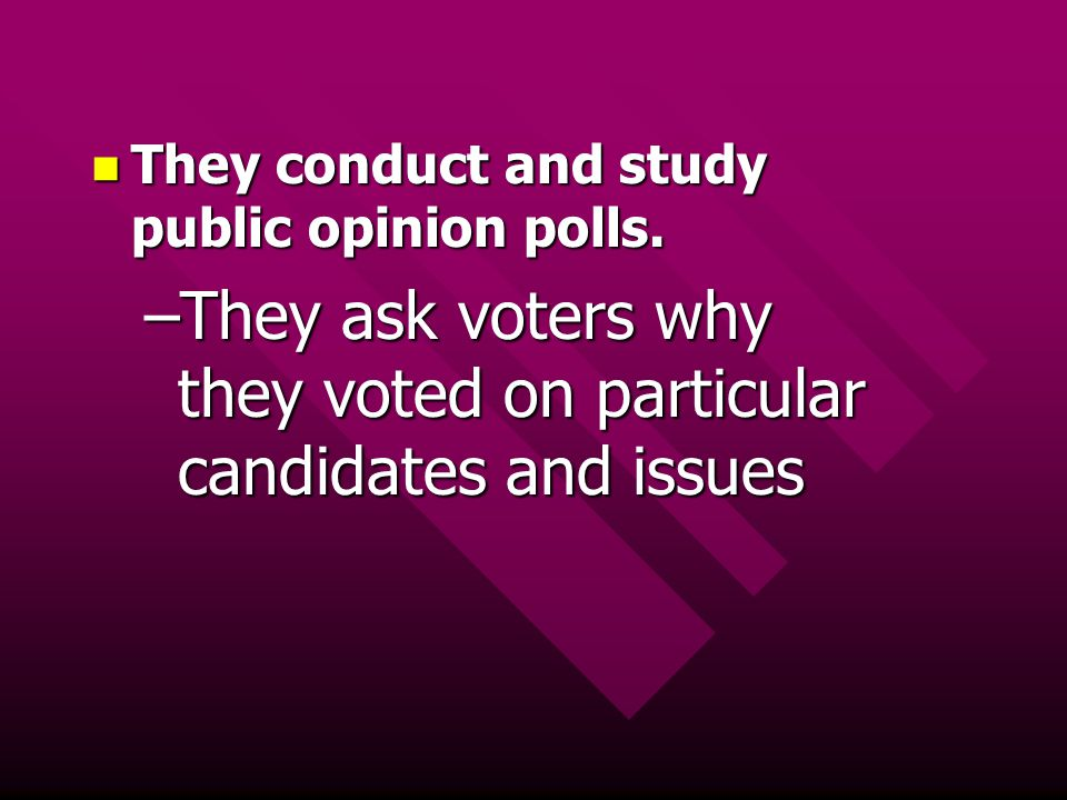 They conduct and study public opinion polls. They conduct and study public opinion polls. –They ask voters why they voted on particular candidates and