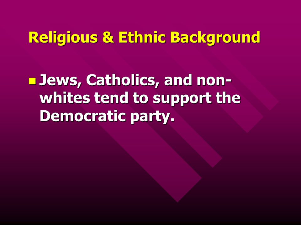 Religious & Ethnic Background Jews, Catholics, and non- whites tend to support the Democratic party. Jews, Catholics, and non- whites tend to support