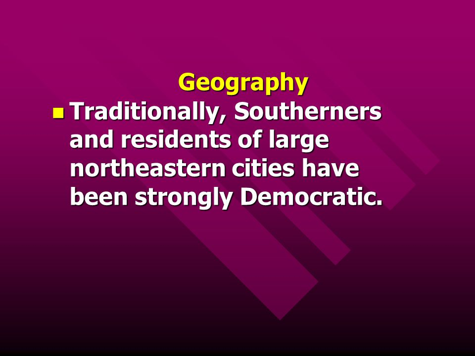 Geography Traditionally, Southerners and residents of large northeastern cities have been strongly Democratic. Traditionally, Southerners and resident