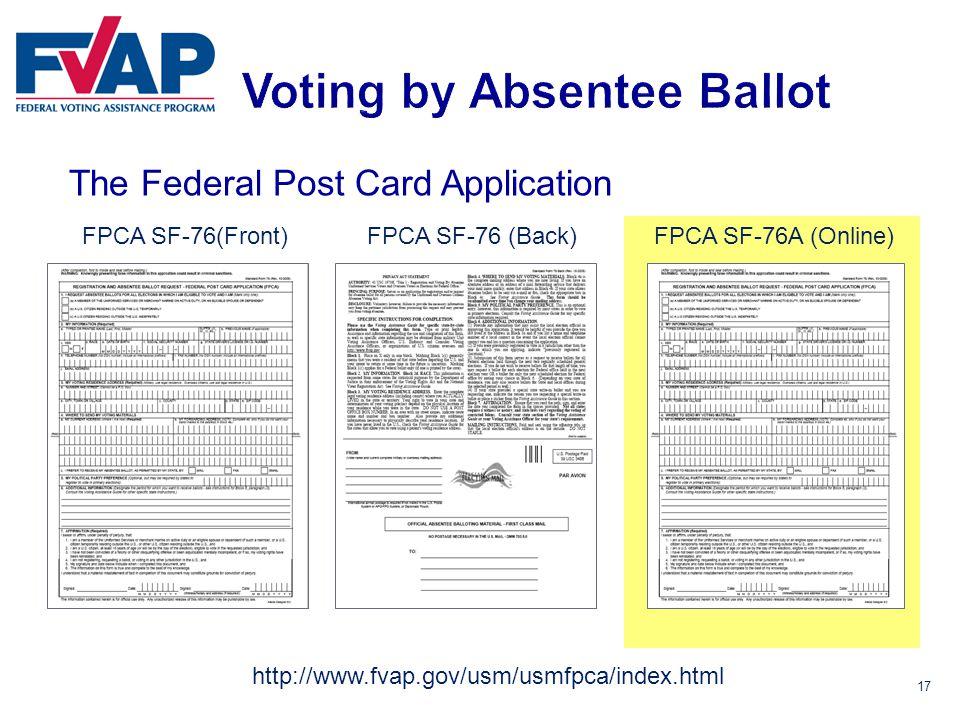 17 The Federal Post Card Application FPCA SF-76(Front)FPCA SF-76 (Back)FPCA SF-76A (Online) http://www.fvap.gov/usm/usmfpca/index.html