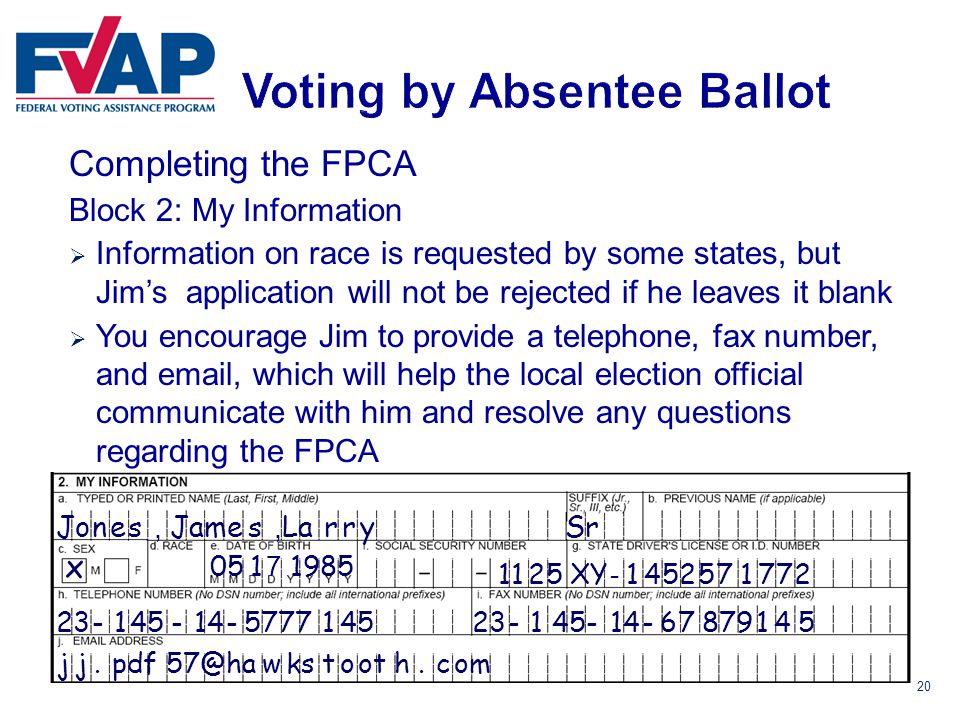 20 Completing the FPCA Block 2: My Information  Information on race is requested by some states, but Jim's application will not be rejected if he leaves it blank  You encourage Jim to provide a telephone, fax number, and email, which will help the local election official communicate with him and resolve any questions regarding the FPCA Jones Sr x 198505 7 -5777145 jj.pdf57@hawkstooth.com James XY 1 14525717721125 - 23-45 - 114,, Larry -6787914523-451-14