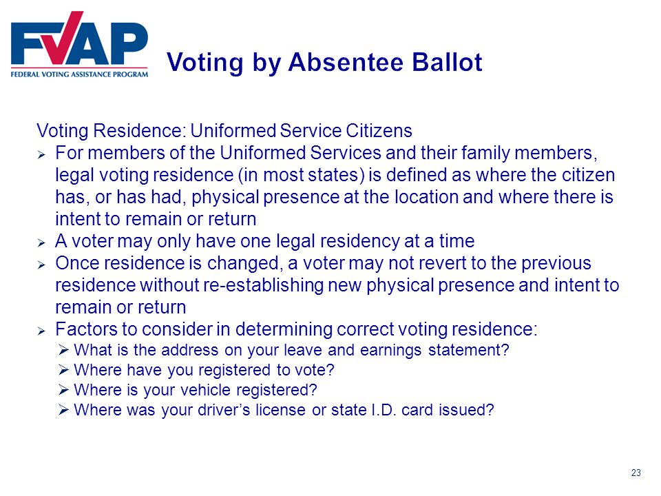 23 Voting Residence: Uniformed Service Citizens  For members of the Uniformed Services and their family members, legal voting residence (in most states) is defined as where the citizen has, or has had, physical presence at the location and where there is intent to remain or return  A voter may only have one legal residency at a time  Once residence is changed, a voter may not revert to the previous residence without re-establishing new physical presence and intent to remain or return  Factors to consider in determining correct voting residence:  What is the address on your leave and earnings statement.