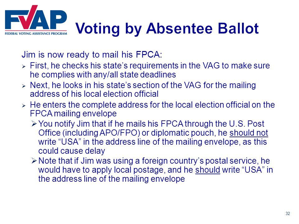 32 Jim is now ready to mail his FPCA:  First, he checks his state's requirements in the VAG to make sure he complies with any/all state deadlines  Next, he looks in his state's section of the VAG for the mailing address of his local election official  He enters the complete address for the local election official on the FPCA mailing envelope  You notify Jim that if he mails his FPCA through the U.S.