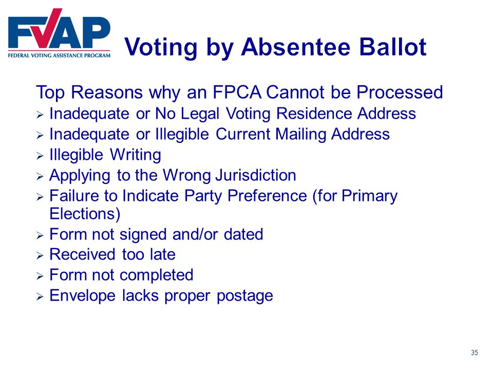 35 Top Reasons why an FPCA Cannot be Processed  Inadequate or No Legal Voting Residence Address  Inadequate or Illegible Current Mailing Address  Illegible Writing  Applying to the Wrong Jurisdiction  Failure to Indicate Party Preference (for Primary Elections)  Form not signed and/or dated  Received too late  Form not completed  Envelope lacks proper postage