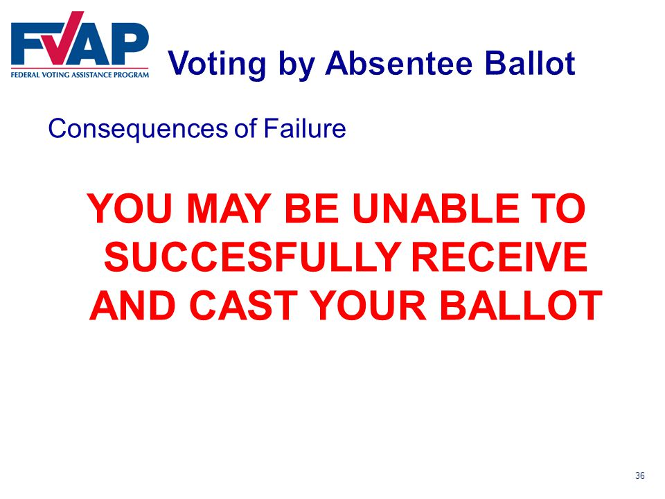 36 Consequences of Failure YOU MAY BE UNABLE TO SUCCESFULLY RECEIVE AND CAST YOUR BALLOT
