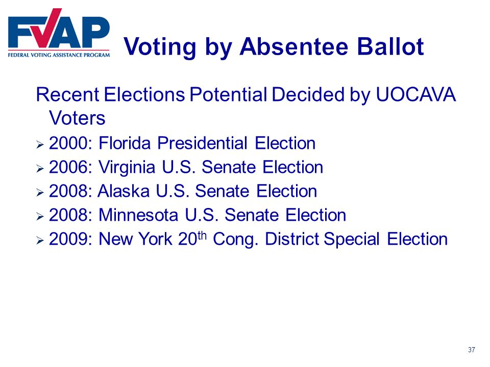 37 Recent Elections Potential Decided by UOCAVA Voters  2000: Florida Presidential Election  2006: Virginia U.S.