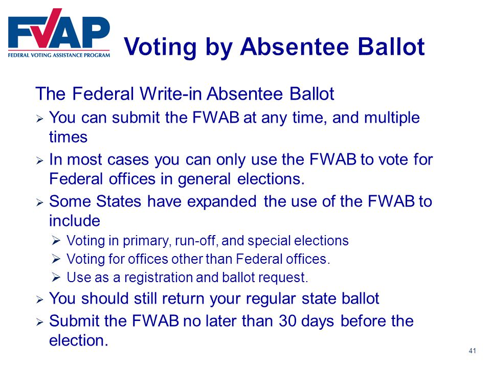 41 The Federal Write-in Absentee Ballot  You can submit the FWAB at any time, and multiple times  In most cases you can only use the FWAB to vote for Federal offices in general elections.