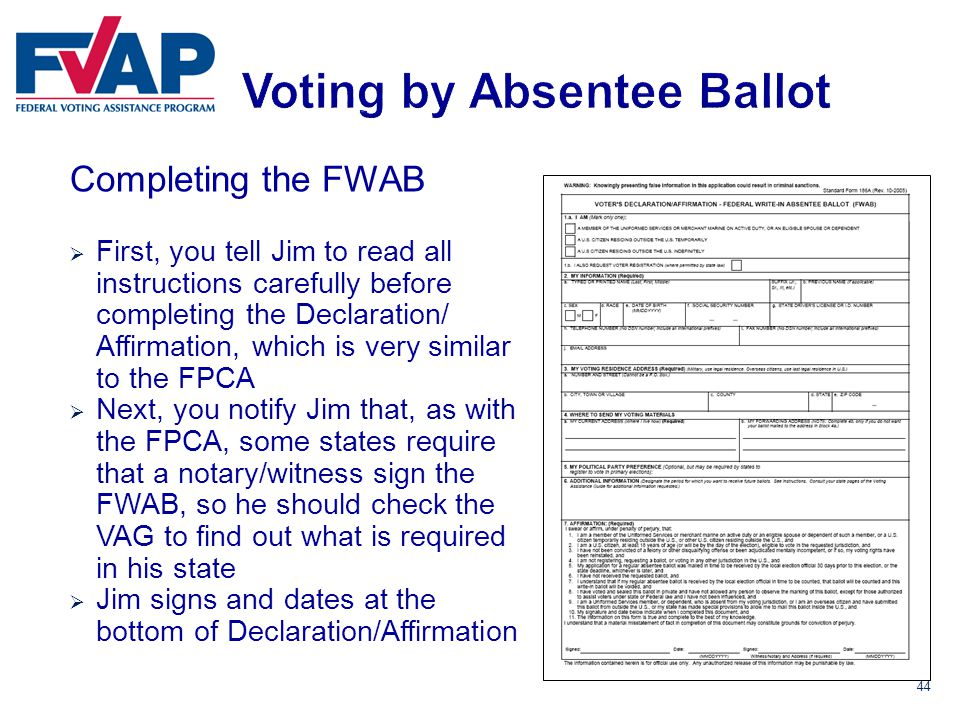 44 Completing the FWAB  First, you tell Jim to read all instructions carefully before completing the Declaration/ Affirmation, which is very similar to the FPCA  Next, you notify Jim that, as with the FPCA, some states require that a notary/witness sign the FWAB, so he should check the VAG to find out what is required in his state  Jim signs and dates at the bottom of Declaration/Affirmation