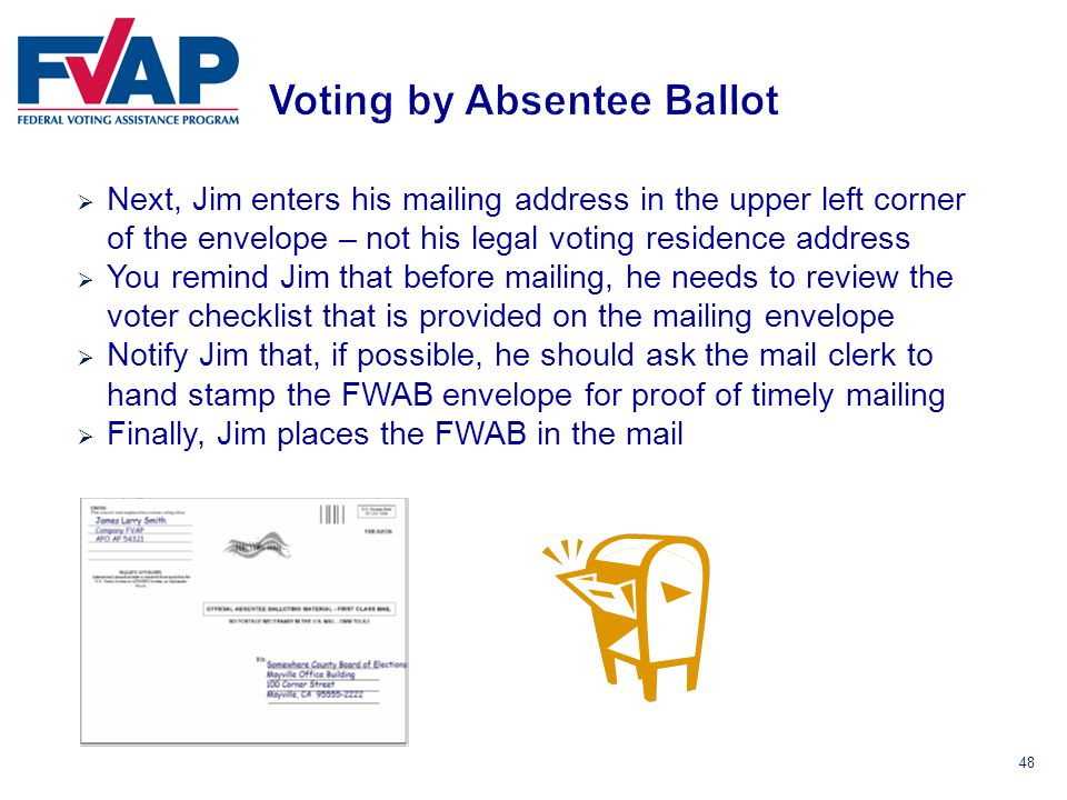 48  Next, Jim enters his mailing address in the upper left corner of the envelope – not his legal voting residence address  You remind Jim that before mailing, he needs to review the voter checklist that is provided on the mailing envelope  Notify Jim that, if possible, he should ask the mail clerk to hand stamp the FWAB envelope for proof of timely mailing  Finally, Jim places the FWAB in the mail