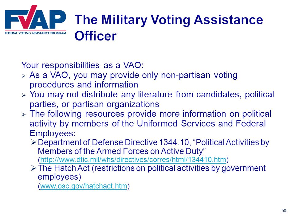 58 Your responsibilities as a VAO:  As a VAO, you may provide only non-partisan voting procedures and information  You may not distribute any literature from candidates, political parties, or partisan organizations  The following resources provide more information on political activity by members of the Uniformed Services and Federal Employees:  Department of Defense Directive 1344.10, Political Activities by Members of the Armed Forces on Active Duty (http://www.dtic.mil/whs/directives/corres/html/134410.htm)http://www.dtic.mil/whs/directives/corres/html/134410.htm  The Hatch Act (restrictions on political activities by government employees) (www.osc.gov/hatchact.htm)www.osc.gov/hatchact.htm